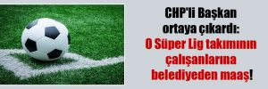 CHP'li Başkan ortaya çıkardı: O Süper Lig takımının çalışanlarına belediyeden maaş!