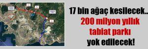 17 bin ağaç kesilecek…  200 milyon yıllık tabiat parkı yok edilecek!