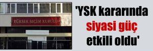 'YSK kararında siyasi güç etkili oldu'