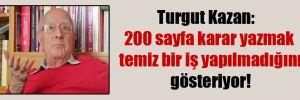 Turgut Kazan:  200 sayfa karar yazmak temiz bir iş yapılmadığını gösteriyor!