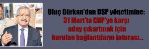 Uluç Gürkan'dan DSP yönetimine: 31 Mart'ta CHP'ye karşı aday çıkartmak için kurulan bağlantıların faturası…