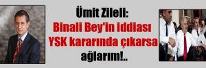 Ümit Zileli: Binali Bey'in iddiası YSK kararında çıkarsa ağlarım!..