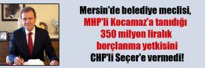 Mersin'de belediye meclisi, MHP'li Kocamaz'a tanıdığı 350 milyon liralık borçlanma yetkisini CHP'li Seçer'e vermedi!