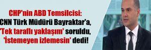 CHP'nin ABD Temsilcisi: CNN Türk Müdürü Bayraktar'a, 'Tek taraflı yaklaşım' soruldu, 'İstemeyen izlemesin' dedi!