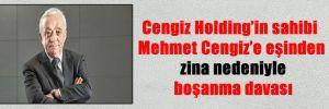Cengiz Holding'in sahibi Mehmet Cengiz'e eşinden zina nedeniyle boşanma davası