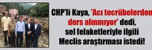 CHP'li Kaya, 'Acı tecrübelerden ders alınmıyor' dedi, sel felaketleriyle ilgili Meclis araştırması istedi!