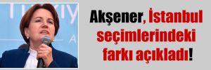 Akşener İstanbul seçimlerindeki farkı açıkladı!