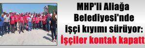 MHP'li Aliağa Belediyesi'nde işçi kıyımı sürüyor: İşçiler kontak kapattı