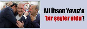 Ali İhsan Yavuz'a 'bir şeyler oldu'!