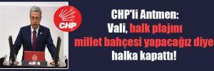 CHP'li Antmen: Vali, halk plajını millet bahçesi yapacağız diye halka kapattı!