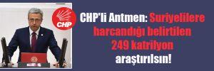 CHP'li Antmen: Suriyelilere harcandığı belirtilen 249 katrilyon araştırılsın!