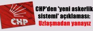 CHP'den 'yeni askerlik sistemi' açıklaması: Uzlaşmadan yanayız