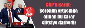 CHP'li Barut: Sezonun ortasında alınan bu karar çiftçiye darbedir