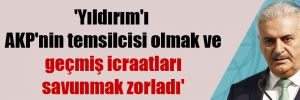 'Yıldırım'ı AKP'nin temsilcisi olmak ve geçmiş icraatları savunmak zorladı'