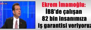 Ekrem İmamoğlu: İBB'de çalışan 82 bin insanımıza iş garantisi veriyoruz