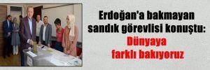 Erdoğan'a bakmayan sandık görevlisi konuştu: Dünyaya farklı bakıyoruz