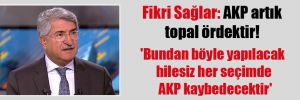 Fikri Sağlar: AKP artık topal ördektir! 'Bundan böyle yapılacak hilesiz her seçimde AKP kaybedecektir'