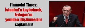 Financial Times: İstanbul'u kaybetmek, Erdoğan'ın yeniden düşünmesini sağlamalı!