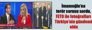İmamoğlu'na terör sorusu sordu, FETO ile fotoğrafları Türkiye'nin gündemi oldu