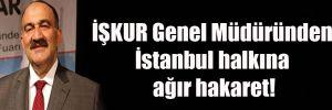İŞKUR Genel Müdüründen İstanbul halkına ağır hakaret!