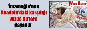 'İmamoğlu'nun Anadolu'daki karşılığı yüzde 60'lara dayandı'