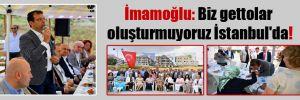 İmamoğlu: Biz gettolar oluşturmuyoruz İstanbul'da!