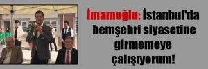 İmamoğlu: İstanbul'da hemşehri siyasetine girmemeye çalışıyorum!