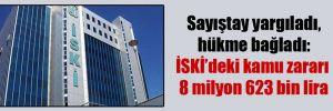 Sayıştay yargıladı, hükme bağladı: İSKİ'deki kamu zararı 8 milyon 623 bin lira