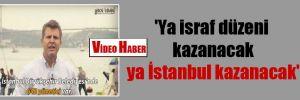 'Ya israf düzeni kazanacak ya İstanbul kazanacak'