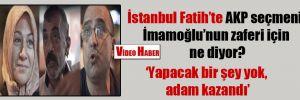 İstanbul Fatih'te AKP seçmeni İmamoğlu'nun zaferi için ne diyor?