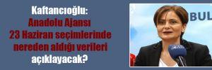 Kaftancıoğlu: Anadolu Ajansı 23 Haziran seçimlerinde nereden aldığı verileri açıklayacak?