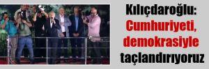 Kılıçdaroğlu: Cumhuriyeti, demokrasiyle taçlandırıyoruz
