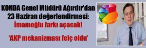 KONDA Genel Müdürü Ağırdır'dan 23 Haziran değerlendirmesi: İmamoğlu farkı açacak!