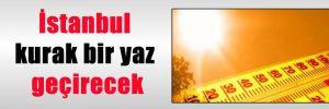 İstanbul kurak bir yaz geçirecek