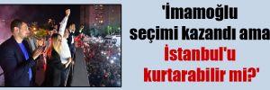 'İmamoğlu seçimi kazandı ama İstanbul'u kurtarabilir mi?'