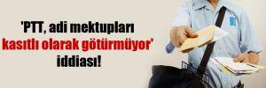 'PTT, adi mektupları kasıtlı olarak götürmüyor' iddiası!