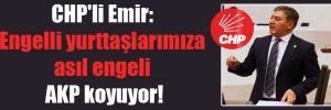 CHP'li Emir: Engelli yurttaşlarımıza asıl engeli AKP koyuyor!
