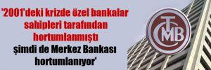 '2001'deki krizde özel bankalar sahipleri tarafından hortumlanmıştı şimdi de Merkez Bankası hortumlanıyor'