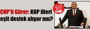 CHP'li Gürer: KOP illeri eşit destek alıyor mu?