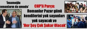 CHP'li Purçu: Romanlar Pazar günü kendilerini yok sayanları yok sayacak ve 'Her Şey Çok Şukar Olacak'