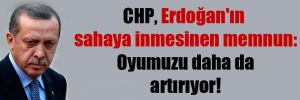 CHP, Erdoğan'ın sahaya inmesinen memnun: Oyumuzu daha da artırıyor!