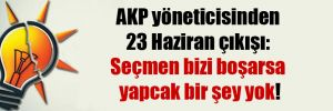 AKP yöneticisinden 23 Haziran çıkışı: Seçmen bizi boşarsa yapcak bir şey yok!