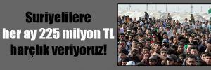 Suriyelilere her ay 225 milyon TL harçlık veriyoruz!
