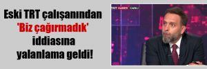 Eski TRT çalışanından 'Biz çağırmadık' iddiasına yalanlama geldi!