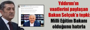 Yıldırım'ın vaatlerini paylaşan Bakan Selçuk'a tepki: Milli Eğitim Bakanı olduğunu hatırla