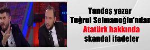 Yandaş yazar Tuğrul Selmanoğlu'ndan Atatürk hakkında skandal ifadeler