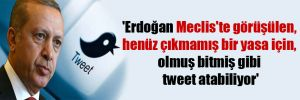 'Erdoğan Meclis'te görüşülen, henüz çıkmamış bir yasa için, olmuş bitmiş gibi tweet atabiliyor'