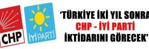 'TÜRKİYE İKİ YIL SONRA CHP – İYİ PARTİ İKTİDARINI GÖRECEK'