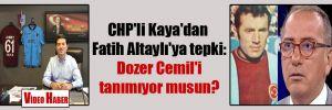 CHP'li Kaya'dan Fatih Altaylı'ya tepki: Dozer Cemil'i tanımıyor musun?