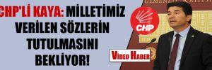 CHP'li Kaya: Milletimiz verilen sözlerin tutulmasını bekliyor!